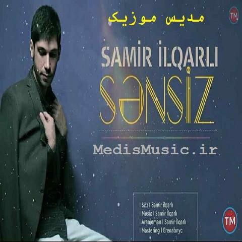 دانلود آهنگ ترکی سامیر ایلقارلی به نام سنسیز
